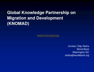 Global Knowledge Partnership on  Migration and Development  ( KNOMAD ) www.knomad.org Contact:  Dilip Ratha World Bank