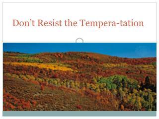 Don't Resist the Tempera- tation
