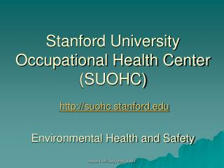 Stanford University Occupational Health Center  (SUOHC) http://suohc.stanford.edu Environmental Health and Safety