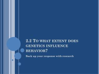 2.2 To what extent does genetics influence behavior?