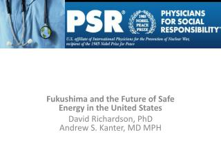 Fukushima and the Future of Safe Energy in the United States David Richardson, PhD Andrew S. Kanter, MD MPH