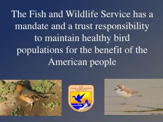 The Fish and Wildlife Service has a mandate and a trust responsibility to maintain healthy bird populations for the ben