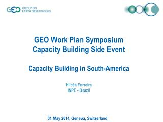 GEO Work Plan Symposium Capacity Building Side Event Capacity Building in South-America Hilcéa Ferreira INPE  - Brazil