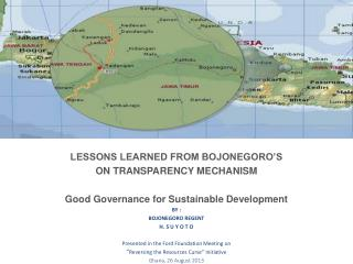 LESSONS LEARNED FROM BOJONEGORO'S  ON TRANSPARENCY MECHANISM Good Governance for Sustainable Development  BY : BOJONEGO