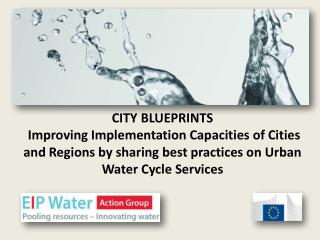 CITY BLUEPRINTS  Improving Implementation Capacities of Cities and Regions by sharing best practices on Urban Water Cyc