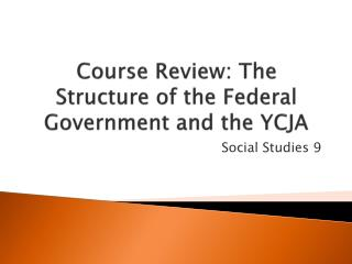 Course Review: The  Structure of the Federal Government and  the YCJA