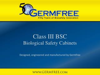 Class III BSC Biological Safety Cabinets Designed, engineered and manufactured by Germfree