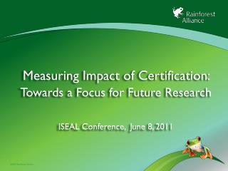 Measuring Impact of  Certification:  Towards a Focus for Future Research ISEAL Conference,  June 8, 2011