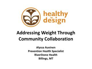Addressing Weight Through Community Collaboration  Alyssa Auvinen Prevention Health Specialist RiverStone Health Billin