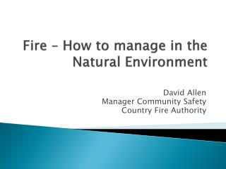 Fire � How to manage in the  Natural Environment