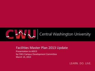 Facilities Master Plan 2013 Update Presentation to  ADCO by CWU Campus Development Committee March  14,  2013
