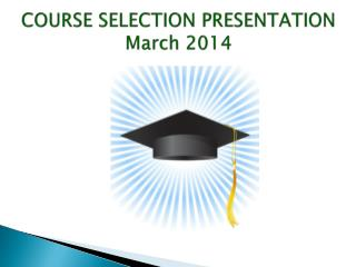 COURSE SELECTION PRESENTATION March 2014