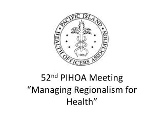 "52 nd  PIHOA Meeting ""Managing Regionalism for Health"""