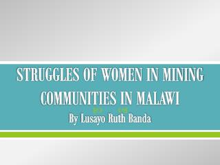 STRUGGLES OF WOMEN IN MINING COMMUNITIES IN MALAWI By  Lusayo  Ruth Banda