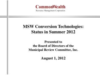 MSW Conversion  Technologies: Status in Summer 2012 Presented to  the Board of Directors of the  Municipal Review Commi