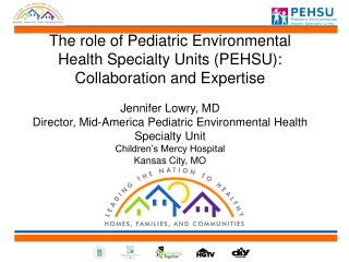The role of Pediatric Environmental Health Specialty Units (PEHSU): Collaboration and  Expertise Jennifer Lowry, MD