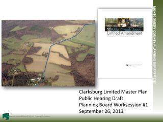 Clarksburg Limited Master Plan Public Hearing Draft  Planning Board  Worksession  #1 September 26, 2013