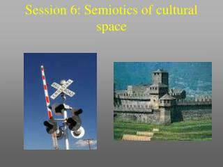 Session 6: Semiotics of cultural space