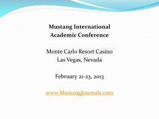 Mustang International Academic Conference Monte Carlo Resort Casino Las Vegas, Nevada February 21-23, 2013 www.MustangJ