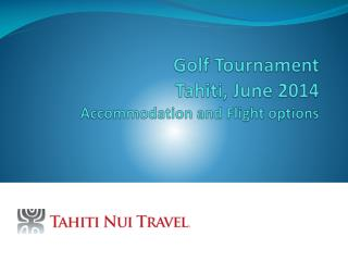 Golf  Tournament Tahiti,  June  2014 Accommodation and Flight options