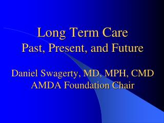 Long  Term Care Past, Present, and Future Daniel  Swagerty , MD, MPH, CMD  AMDA Foundation Chair