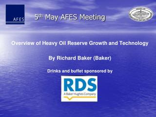 Overview of Heavy Oil Reserve Growth and Technology By Richard Baker (Baker) Drinks  and  buffet  sponsored  by