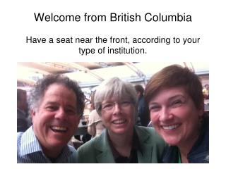 Welcome from British  Columbia Have a  seat near the front, according to your type of institution.