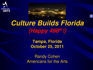 Culture Builds Florida (Happy 498 th !) Tampa, Florida October 25, 2011 Randy Cohen Americans for the  Arts
