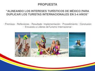 """PROPUESTA """" ALINEANDO LOS INTERESES TURÍSTICOS DE MÉXICO PARA  DUPLICAR LOS TURISTAS INTERNACIONALES EN 3-4 AÑOS"""""""