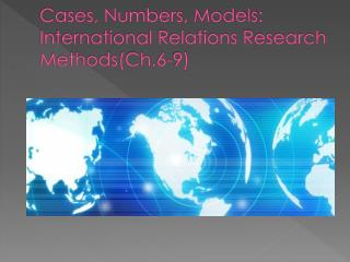 Cases, Numbers, Models: International Relations Research Methods(Ch.6-9)