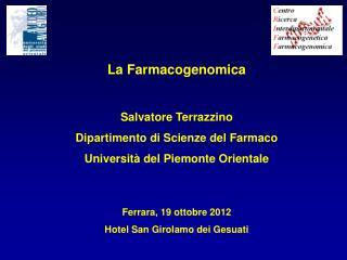 La Farmacogenomica Salvatore Terrazzino Dipartimento di Scienze del Farmaco Università del Piemonte Orientale Ferrara,