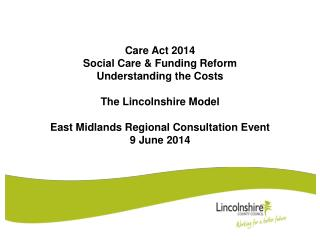 Care Act 2014 Social Care & Funding Reform Understanding the Costs The Lincolnshire Model East Midlands Regional Consul