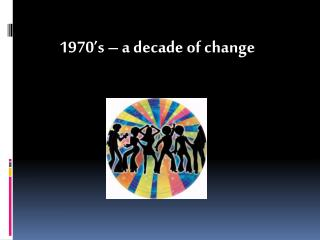 1970's – a decade of change