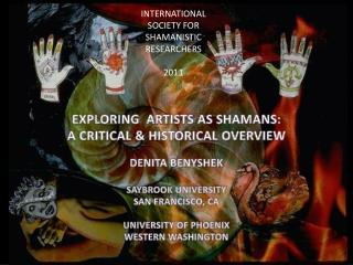 EXPLORING   ARTISTS AS  SHAMANS:  A CRITICAL & HISTORICAL OVERVIEW DENITA BENYSHEK SAYBROOK UNIVERSITY  SAN FRANCISCO,