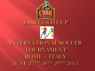 ESSR Gold Cup  International Soccer Tournament  Rome  -  Italy  June 27 th  28 th  29 th  2013