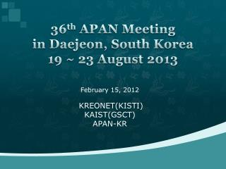 36 th  APAN Meeting  in  Daejeon , South Korea 19 ~ 23 August 2013