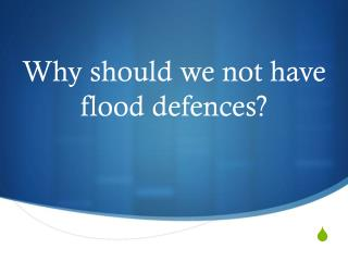 Why should we not have flood defences?
