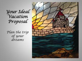 Your Ideal Vacation Proposal