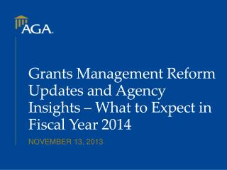 Grants Management Reform Updates and Agency Insights – What to Expect in Fiscal Year 2014