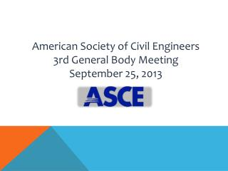 American Society of Civil Engineers 3rd General Body Meeting September 25, 2013