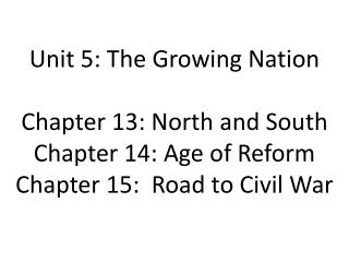 Unit 5: The Growing Nation Chapter 13: North and South Chapter 14: Age of Reform Chapter 15:  Road to Civil War