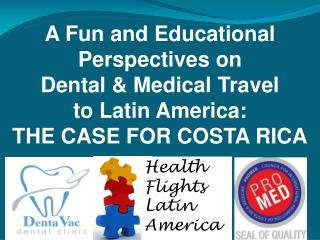 A Fun and Educational Perspectives on  Dental & Medical Travel  to Latin America:  THE CASE FOR COSTA RICA