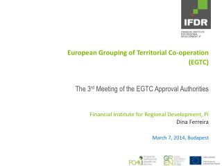 European  Grouping of Territorial Co-operation (EGTC ) The 3 rd  Meeting of the EGTC Approval Authorities Financial Ins