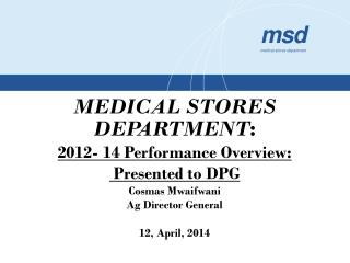 MEDICAL STORES DEPARTMENT : 2012- 14 Performance Overview:  Presented  to  DPG Cosmas Mwaifwani Ag Director General 12,