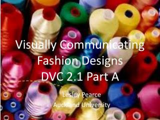 Visually Communicating  F ashion  D esigns DVC 2.1 Part A