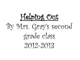 Helping Out By Mrs. Gray's second grade class 2012-2013