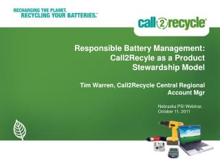 Responsible Battery Management: Call2Recyle as a Product Stewardship Model Tim Warren, Call2Recycle Central Regional Ac