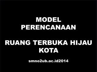 MODEL  PERENCANAAN RUANG TERBUKA HIJAU KOTA smno2ub.ac.id2014
