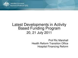 Latest Developments in Activity Based Funding Program 20, 21 July 2011 Prof  Ric  Marshall  Health  Reform Transition O