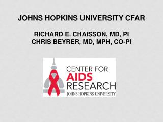 Johns Hopkins University CFAR Richard E. Chaisson, MD, PI Chris Beyrer, MD, MPH, Co-PI